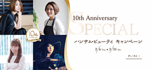 10th Annivessary Special ハンサムビューティーキャンペーン 2/6 Tue 3/31 Sat
