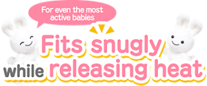 For even the most active babies Fits snugly while releasing heat
