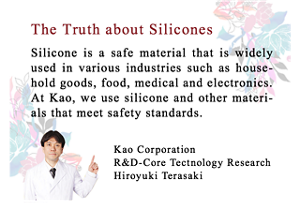 The Truth about Silicones Silicone is a safe material that is widely used in various industries such as household goods, food, medical and electronics.  At Kao, we use silicone and other materials that meet safety standards.