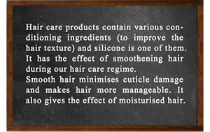 Hair care products contain various conditioning ingredients (to improve hair texture), and silicone is one of them.  It has the effect of smoothening hair during our hair care regime.  Smooth hair minimises cuticle damage and makes hair more manageable. It also gives the effect of moisturised hair.