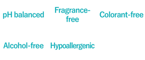pH balanced,Fragrance-free,Colorant-free,Alcohol-free,Hypoallergenic,