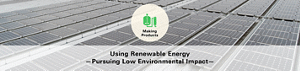 Making Products Using Renewable Energy —Pursuing Low Environmental Impact—