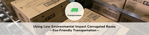 Using Low Environmental Impact Corrugated Boxes —Eco-Friendly Transportation—