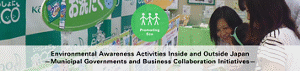 Promoting Eco Environmental Awareness Activities Inside and Outside Japan —Municipal Governments and Business Collaboration Initiatives—