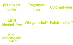 pH closest to skin,Fragrance-free,Colorant-free,Ethyl Alchohol-free,Allergy-tested*1,Patch-tested*2,Non-comedogenic Tested