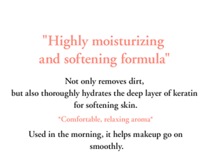 """Highly moisturizing and softening formula "" Not only removes dirt,  but also thoroughly hydrates the deep layer of keratin  for softening skin.   *Comfortable, relaxing aroma*  Used in the morning, it helps makeup go on smoothly."